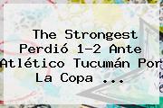 The Strongest Perdió 1-2 Ante Atlético Tucumán Por La Copa ...