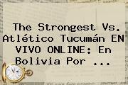 The Strongest Vs. Atlético Tucumán EN VIVO ONLINE: En Bolivia Por ...