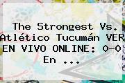 The Strongest Vs. Atlético Tucumán VER EN VIVO ONLINE: 0-0 En ...