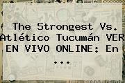 The Strongest Vs. Atlético Tucumán VER EN VIVO ONLINE: En ...