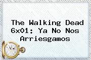 <b>The Walking Dead</b> 6x01: Ya No Nos Arriesgamos