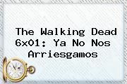 <b>The Walking Dead</b> 6x01: Ya No Nos Arriesgamos
