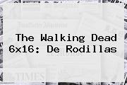 <b>The Walking Dead 6x16</b>: De Rodillas