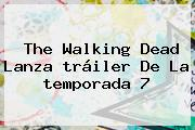 <b>The Walking Dead</b> Lanza <b>tráiler</b> De La <b>temporada 7</b>