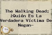 <b>The Walking Dead</b>: ¿Quién Es La Verdadera Víctima De Negan?
