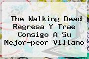 <b>The Walking Dead</b> Regresa Y Trae Consigo A Su Mejor-peor Villano