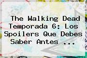 <b>The Walking Dead Temporada 6</b>: Los Spoilers Que Debes Saber Antes <b>...</b>