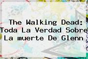 The Walking Dead: Toda La Verdad Sobre La <b>muerte</b> De <b>Glenn</b>