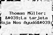Thomas Müller: &#039;La <b>tarjeta Roja</b> Nos Ayudó&#039;