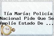 Tía María: <b>Policía Nacional</b> Pide Que Se Amplíe Estado De <b>...</b>