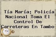 Tía María: <b>Policía Nacional</b> Toma El Control De Carreteras En Tambo