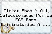 <b>Ticket Shop</b> Y 911, Seleccionadas Por La FCF Para Eliminatorias A <b>...</b>
