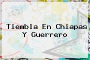 <u>Tiembla En Chiapas Y Guerrero</u>