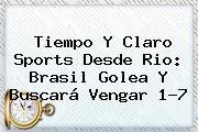 Tiempo Y <b>Claro Sports</b> Desde Rio: Brasil Golea Y Buscará Vengar 1-7