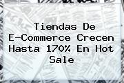 Tiendas De E-Commerce Crecen Hasta 170% En <b>Hot</b> Sale