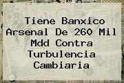 <b>Tiene Banxico Arsenal De 260 Mil Mdd Contra Turbulencia Cambiaria</b>