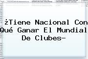 ¿Tiene Nacional Con Qué Ganar El <b>Mundial De Clubes</b>?