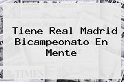Tiene <b>Real Madrid</b> Bicampeonato En Mente