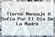Tierno Mensaje A Sofía Por El <b>Día De La Madre</b>