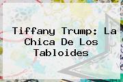 <b>Tiffany Trump</b>: La Chica De Los Tabloides