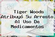 <b>Tiger Woods</b> Atribuyó Su Arresto Al Uso De Medicamentos