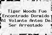 <b>Tiger Woods</b> Fue Encontrado Dormido Al Volante Antes De Ser Arrestado