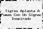 Tigres Aplasta A <b>Pumas</b> Con Un Gignac Inspirado