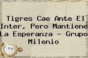 <b>Tigres</b> Cae Ante El <b>Inter</b>, Pero Mantiene La Esperanza - Grupo Milenio