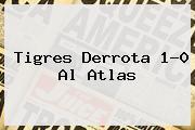 <b>Tigres</b> Derrota 1-0 Al <b>Atlas</b>