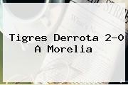 <b>Tigres</b> Derrota 2-0 A <b>Morelia</b>
