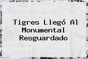 Tigres Llegó Al Monumental Resguardado