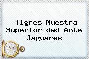 <b>Tigres</b> Muestra Superioridad Ante <b>Jaguares</b>