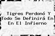 <b>Tigres</b> Perdonó Y Todo Se Definirá En En El Infierno