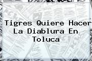<b>Tigres</b> Quiere Hacer La Diablura En <b>Toluca</b>
