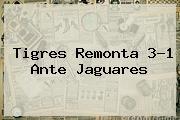 <b>Tigres</b> Remonta 3-1 Ante Jaguares