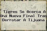 <b>Tigres</b> Se Acerca A Una Nueva Final Tras Derrotar A <b>Tijuana</b>