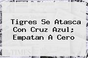 <b>Tigres</b> Se Atasca Con <b>Cruz Azul</b>; Empatan A Cero