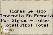 Tigres Se Hizo Tendencia En Francia Por <b>Gignac</b> - Futbol TotalFutbol Total