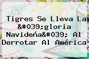 <b>Tigres</b> Se Lleva La &#039;gloria Navideña&#039; Al Derrotar Al <b>América</b>