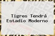 <b>Tigres</b> Tendrá Estadio Moderno