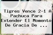 <b>Tigres</b> Vence 2-1 A <b>Pachuca</b> Para Extender El Momento De Gracia De <b>...</b>