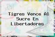 <b>Tigres</b> Vence Al Sucre En Libertadores