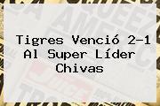 <b>Tigres</b> Venció 2-1 Al Super Líder <b>Chivas</b>