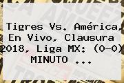 <b>Tigres Vs</b>. <b>América</b>, En Vivo, Clausura 2018, Liga MX: (0-0) MINUTO ...
