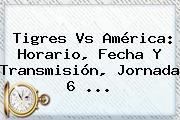 Tigres Vs América: Horario, Fecha Y Transmisión, <b>Jornada 6</b> ...