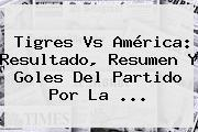 <b>Tigres Vs América</b>: Resultado, Resumen Y Goles Del Partido Por La <b>...</b>