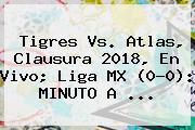 <b>Tigres Vs</b>. <b>Atlas</b>, Clausura 2018, En Vivo; Liga MX (0-0): MINUTO A ...