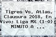 <b>Tigres Vs</b>. <b>Atlas</b>, Clausura 2018, En Vivo; Liga MX (1-0): MINUTO A ...