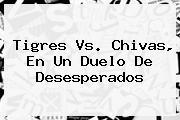 <b>Tigres Vs</b>. <b>Chivas</b>, En Un Duelo De Desesperados