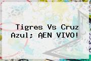 Tigres Vs Cruz Azul; ¡EN <b>VIVO</b>!